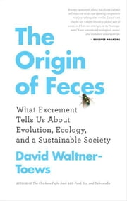 The Origin of Feces: What Excrement Tells Us About Evolution, Ecology, and a Sustainable Society ebook by Waltner-Toews, David
