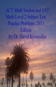 ACT Math Section and SAT Math Level 2 Subject Test Practice Problems 2013 Edition ebook by Dr. David Kronmiller