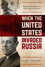 When the United States Invaded Russia - Woodrow Wilson's Siberian Disaster ebook by Carl J. Richard