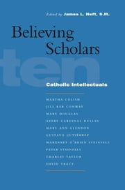 Believing Scholars - Ten Catholic Intellectuals ebook by James L. Heft