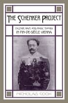 The Schenker Project - Culture, Race, and Music Theory in Fin-de-siècle Vienna ebook by Nicholas Cook