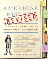 American History Revised - 200 Startling Facts That Never Made It into the Textbooks ebook by Seymour Morris, Jr.