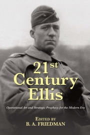 21st Century Ellis - Operational Art and Strategic Prophecy for the Modern Era ebook by Brent Friedman