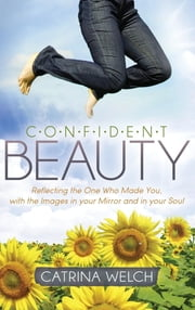 Confident Beauty - Reflecting the One Who Made You, with the Images in your Mirror and in your Soul ebook by Catrina Welch