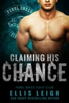 Claiming His Chance - A Feral Breed Fight Club Novel ebook by Ellis Leigh