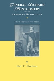 General Richard Montgomery and the American Revolution - From Redcoat to Rebel ebook by Hal T. Shelton