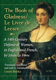 The Book of Gladness / Le Livre de Leesce - A 14th Century Defense of Women, in English and French, by Jehan Le Fevre ebook by Jehan Le Fèvre,Linda Burke