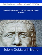 The New Christianity - or, The Religion of the New Age - The Original Classic Edition ebook by Salem Goldworth Bland
