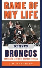 Game of My Life Denver Broncos ebook by Jim Saccomano