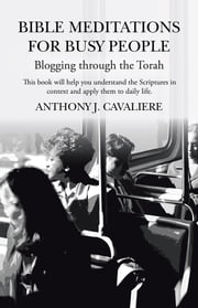 Bible Meditations for Busy People - Blogging through the Torah ebook by Anthony J. Cavaliere