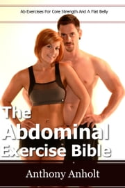 The Abdominal Exercises Bible: Ab Exercises For Core Strength and a Flat Belly ebook by Anthony Anholt