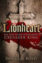 Lionheart - The True Story of England's Crusader King ebook by Douglas Boyd