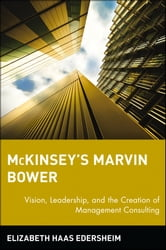McKinsey's Marvin Bower - Vision, Leadership, and the Creation of Management Consulting ebook by Elizabeth Haas Edersheim