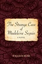 The Strange Case of Madeleine Seguin ebook by William Rose