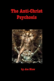 The Anti-Christ Psychosis ebook by Joe Blow