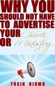 Why You Should Not Have to Advertise Your Church or Ministry ebook by Tosin Ojumu