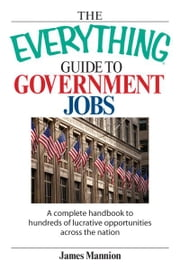 The Everything Guide To Government Jobs - A Complete Handbook to Hundreds of Lucrative Opportunities Across the Nation ebook by James Mannion