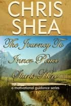 The Journey to Inner Peace Starts Here - a motivational guidance series, #1 eBook by Chris Shea