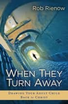 When They Turn Away - Drawing Your Adult Child Back to Christ ebook by Rob Rienow