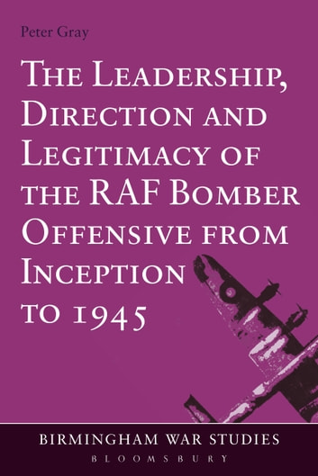 The Leadership, Direction and Legitimacy of the RAF Bomber Offensive from Inception to 1945 ebook by Air Commodore (Ret'd) Dr Peter Gray