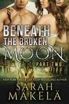 Beneath the Broken Moon: Part Two ebook by Sarah Makela
