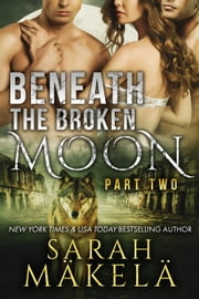 Beneath the Broken Moon: Part Two - Shifter/Vampire Romance ebook by Sarah Makela