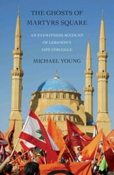 The Ghosts of Martyrs Square - An Eyewitness Account of Lebanon's Life Struggle ebook by Michael Young