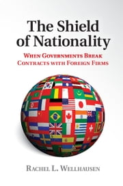 The Shield of Nationality - When Governments Break Contracts with Foreign Firms ebook by Rachel L. Wellhausen