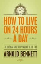 How to Live on 24 Hours a Day - The Original Guide to Living Life to the Full ebook by Arnold Bennett