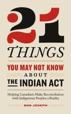 21 Things You May Not Know About the Indian Act - Helping Canadians Make Reconciliation with Indigenous Peoples a Reality ebook by Bob Joseph