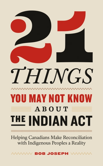 21 Things You May Not Know About the Indian Act - Helping Canadians Make Reconciliation with Indigenous Peoples a Reality 電子書 by Bob Joseph