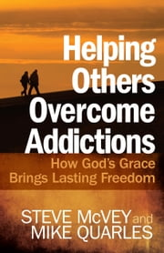 Helping Others Overcome Addictions - How God's Grace Brings Lasting Freedom ebook by Steve McVey, Mike Quarles