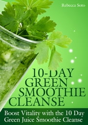 10-Day Green Smoothie Cleanse - Boost Vitality with the 10 day Green Smoothie Cleanse ebook by Rebecca Soto