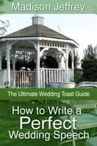 How to Write a Perfect Wedding Speech - The Ultimate Wedding Toast Guide ebook by Madison  Jeffrey