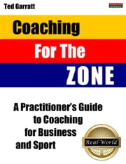 Coaching For The Zone: A Practitioner's Guide to Coaching for Business and Sport ebook by Ted Garratt