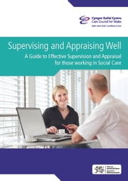 Supervising and appraising well : A guide to effective supervising and appraising for those working in social care ebook by Care Council  for Wales,Cyngor Gofal Cymru