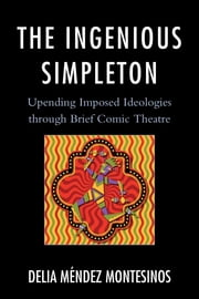 The Ingenious Simpleton - Upending Imposed Ideologies through Brief Comic Theatre ebook by Delia Méndez Montesinos
