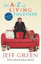 The A-Z Of Living Together ebook by Jeff Green