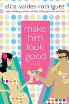 Make Him Look Good - A Novel ebook by Alisa Valdes-Rodriguez