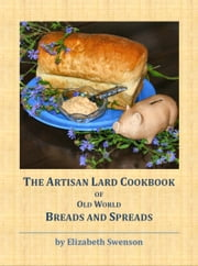 The Artisan Lard Cookbook of Old World Breads and Spreads ebook by Elizabeth Swenson