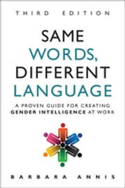 Same Words, Different Language - A Proven Guide for Creating Gender Intelligence at Work ebook by Barbara Annis