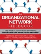 The Organizational Network Fieldbook - Best Practices, Techniques and Exercises to Drive Organizational Innovation and Performance ebook by Robert L. Cross, Jean Singer, Sally Colella,...