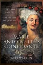 Marie Antoinette's Confidante - The Rise and Fall of the Princesse de Lamballe ebook by