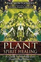Plant Spirit Healing - A Guide to Working with Plant Consciousness ebook by Pam Montgomery, Stephen Harrod Buhner