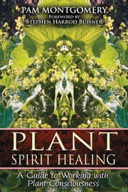 Plant Spirit Healing - A Guide to Working with Plant Consciousness ebook by Pam Montgomery
