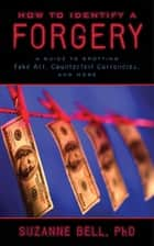 How to Identify a Forgery - A Guide to Spotting Fake Art, Counterfeit Currencies, and More ebook by Suzanne Bell