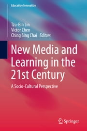 New Media and Learning in the 21st Century - A Socio-Cultural Perspective ebook by Tzu-Bin LIN,Ching Sing CHAI,Der Thanq Victor Chen