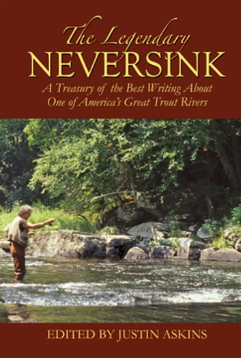 The Legendary Neversink - A Treasury of the Best Writing about One of America's Great Trout Rivers ebook by