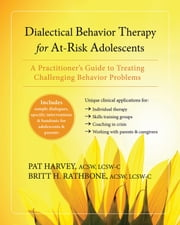Dialectical Behavior Therapy for At-Risk Adolescents - A Practitioner's Guide to Treating Challenging Behavior Problems ebook by Pat Harvey, ACSW, LCSW-C,Britt H. Rathbone, MSSW, LCSW-C