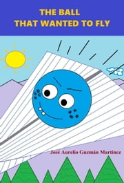The ball that wanted to fly ebook by JOSE AURELIO GUZMAN MARTINEZ